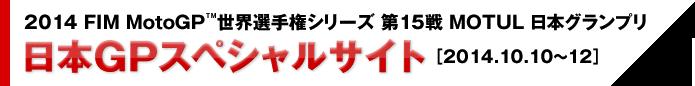 2014 FIM MotoGP™世界選手権シリーズ 第15戦 MOTUL 日本グランプリ/日本GPスペシャルサイト[2014.10.10〜12]