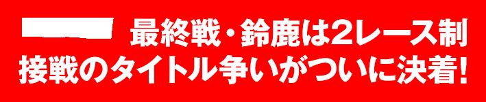最終戦・鈴鹿は2レース制 接戦のタイトル争いがついに決着!